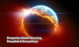 Pengertian Global Warming, Penyebab & Dampaknya