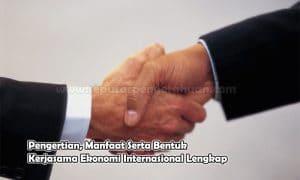 Pengertian, Manfaat Serta Bentuk Kerjasama Ekonomi Internasional Lengkap