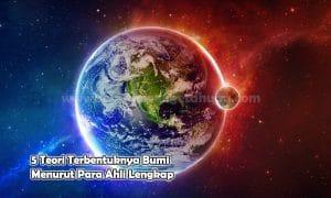 5 Teori Terbentuknya Bumi Menurut Para Ahli Lengkap