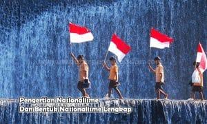 Pengertian Nasionalisme Dan Bentuk Nasionalisme Lengkap
