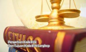 Pengertian Kode Etik Dan Tujuan Kode Etik Lengkap