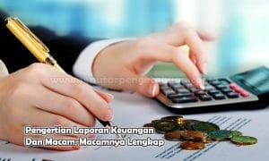Pengertian Laporan Keuangan Dan Macam-Macamnya Lengkap