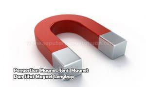 Pengertian Magnet, Jenis Magnet Dan Sifat Magnet Lengkap