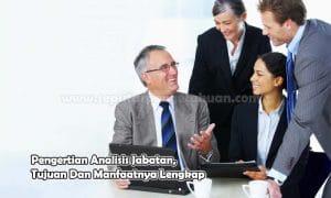 Pengertian Analisis Jabatan, Tujuan Dan Manfaatnya Lengkap