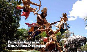 Pengertian Antropologi Menurut Para Ahli Lengkap