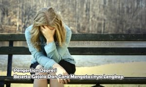 Pengertian Depresi Beserta Gejala Dan Cara Mengatasinya Lengkap