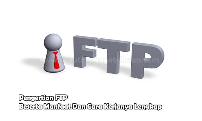 Pengertian FTP Beserta Manfaat Dan Cara Kerjanya Lengkap