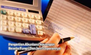 Pengertian Akuntansi Keuangan Beserta Fungsi Dan Jenis Laporannya