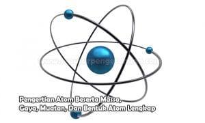 Pengertian Atom Beserta Massa, Gaya, Muatan, Dan Bentuk Atom Lengkap