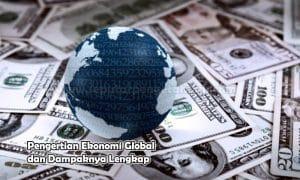 Pengertian Ekonomi Global dan Dampaknya Lengkap