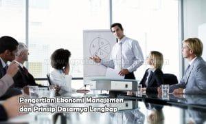Pengertian Ekonomi Manajemen dan Prinsip Dasarnya Lengkap