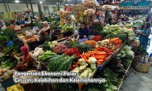Pengertian Ekonomi Pasar, Ciri-ciri, Kelebihan dan Kelemahannya