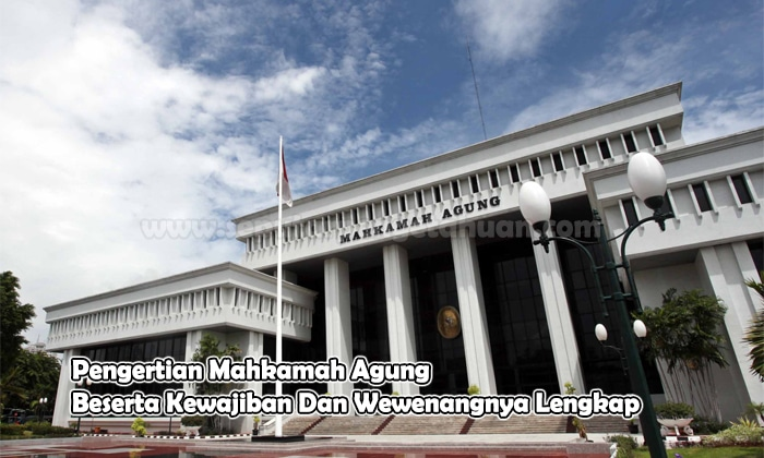 Pengertian Mahkamah Agung Beserta Kewajiban Dan Wewenangnya Lengkap