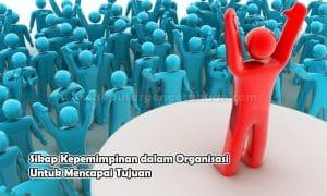 Sikap Kepemimpinan dalam Organisasi Untuk Mencapai Tujuan