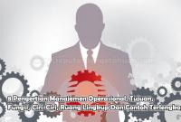 8 Pengertian Manajemen Operasional, Tujuan, Fungsi, Ciri-Ciri, Ruang Lingkup Dan Contoh Terlengkap