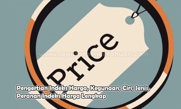 Pengertian Indeks Harga, Kegunaan, Ciri, Jenis, Peranan Indeks Harga Lengkap