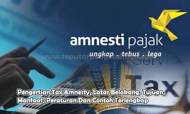 Pengertian Tax Amnesty, Latar Belakang, Tujuan, Manfaat, Peraturan Dan Contoh Terlengkap