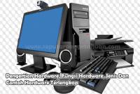 Pengertian Hardware, Fungsi Hardware, Jenis Dan Contoh Hardware