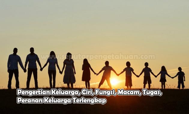 Pengertian Keluarga, Ciri, Fungsi, Macam, Tugas, Peranan Keluarga
