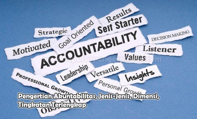Pengertian Akuntabilitas, Jenis-Jenis, Dimensi, Tingkatan