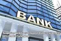 Pengertian Bank Syariah, Sejarah, Fungsi, Tujuan, Ciri, Jenis, Produk