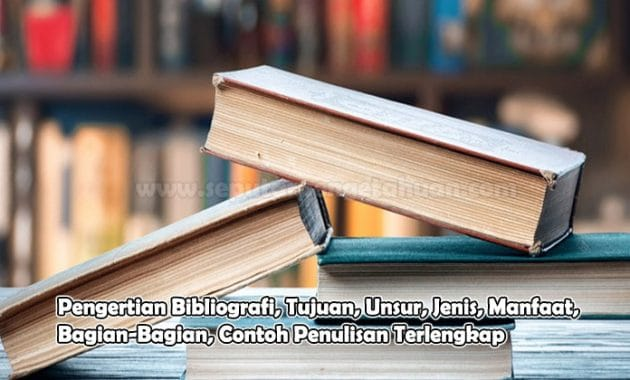 Pengertian Bibliografi, Tujuan, Unsur, Jenis, Manfaat, Bagian-Bagian, Contoh Penulisan