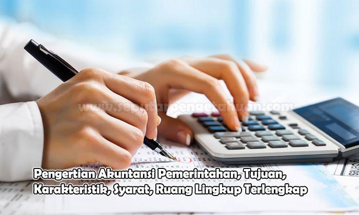 Pengertian Akuntansi Pemerintahan, Tujuan, Karakteristik, Syarat, Ruang Lingkup