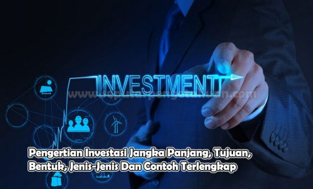 Pengertian Investasi Jangka Panjang, Tujuan, Bentuk, Jenis-Jenis Dan Contoh