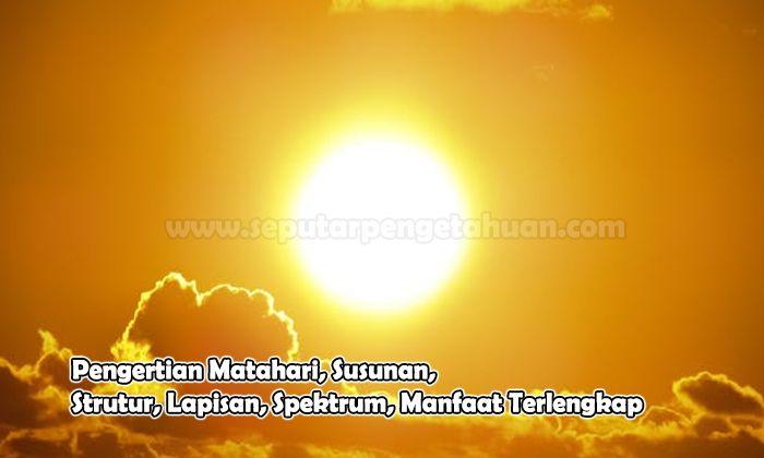 Pengertian Matahari, Susunan, Strutur, Lapisan, Spektrum, Manfaat