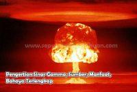 Pengertian Sinar Gamma, Sumber, Manfaat, Bahaya