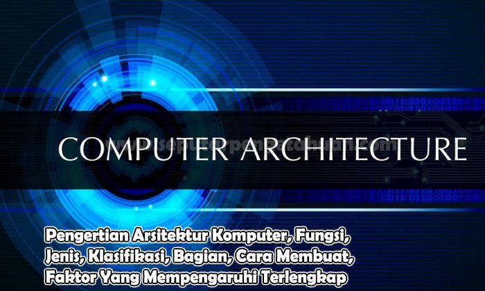 Pengertian Arsitektur Komputer, Fungsi, Jenis, Klasifikasi, Bagian, Cara Membuat, Faktor Yang Mempengaruhi