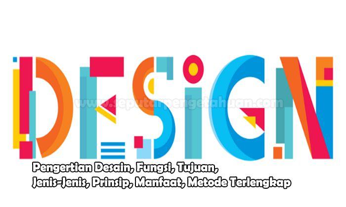 Pengertian Desain, Fungsi, Tujuan, Jenis-Jenis, Prinsip, Manfaat, Metode
