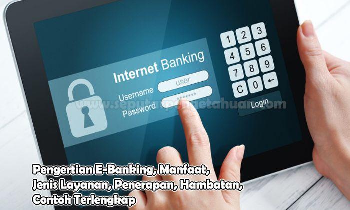 Pengertian E-Banking, Manfaat, Jenis Layanan, Penerapan, Hambatan, Contoh