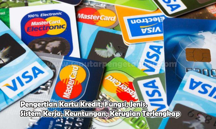 Pengertian Kartu Kredit, Fungsi, Jenis, Sistem Kerja, Keuntungan, Kerugian