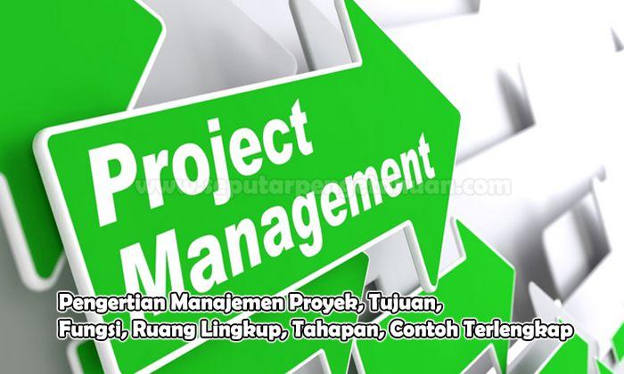 Pengertian Manajemen Proyek, Tujuan, Fungsi, Ruang Lingkup, Tahapan, Contoh