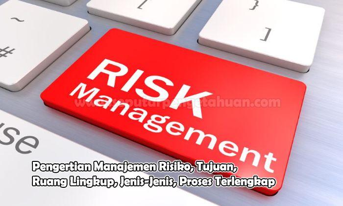 Pengertian Manajemen Risiko, Tujuan, Ruang Lingkup, Jenis-Jenis, Proses