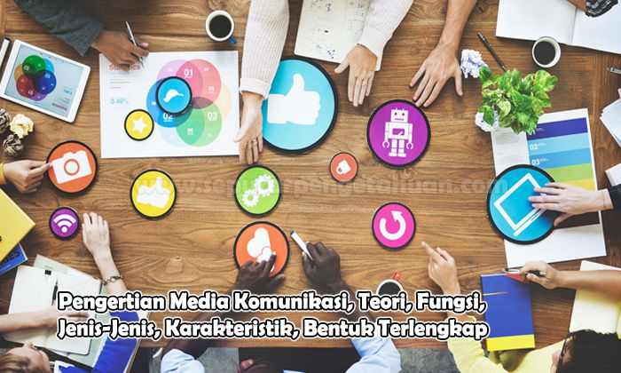 Pengertian Media Komunikasi, Teori, Fungsi, Jenis-Jenis, Karakteristik, Bentuk