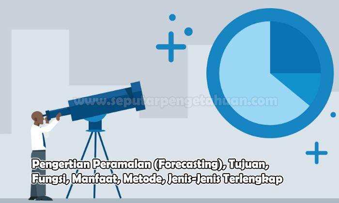 Pengertian Peramalan (Forecasting), Tujuan, Fungsi, Manfaat, Metode, Jenis-Jenis