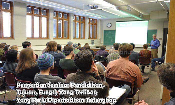Pengertian Seminar Pendidikan, Tujuan, Fungsi, Yang Terlibat, Yang Perlu Diperhatikan