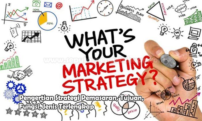 Pengertian Strategi Pemasaran, Tujuan, Fungsi, Jenis