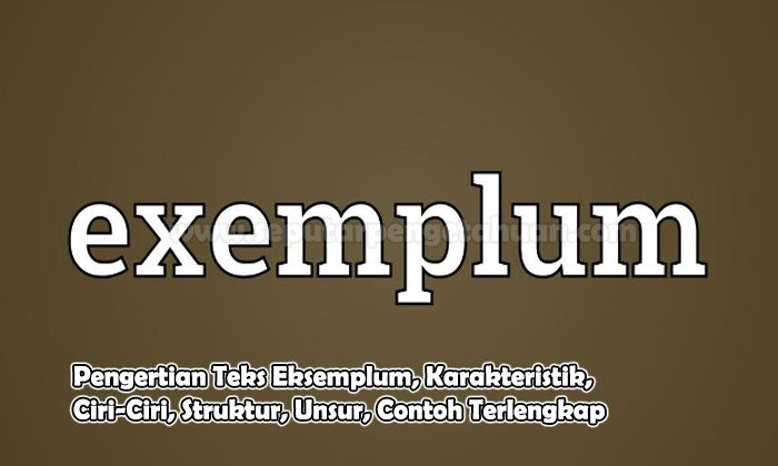 Pengertian Teks Eksemplum, Karakteristik, Ciri-Ciri, Struktur, Unsur, Contoh
