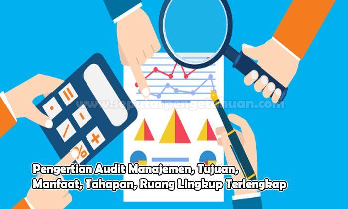 Pengertian Audit Manajemen, Tujuan, Manfaat, Tahapan, Ruang Lingkup