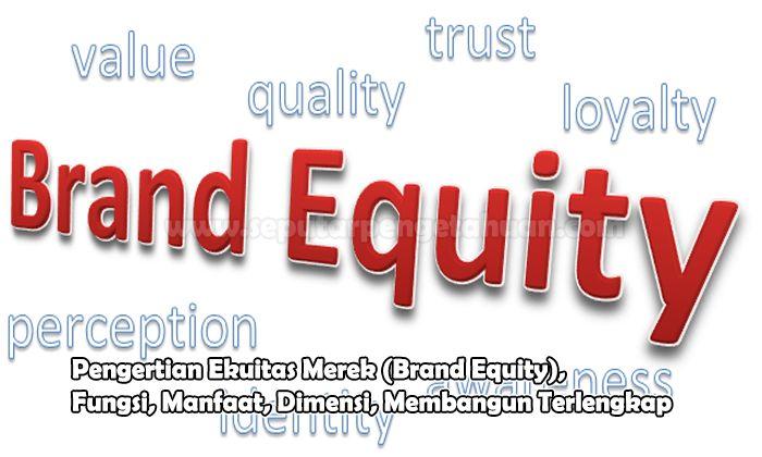 Pengertian Ekuitas Merek (Brand Equity), Fungsi, Manfaat, Dimensi, Membangun