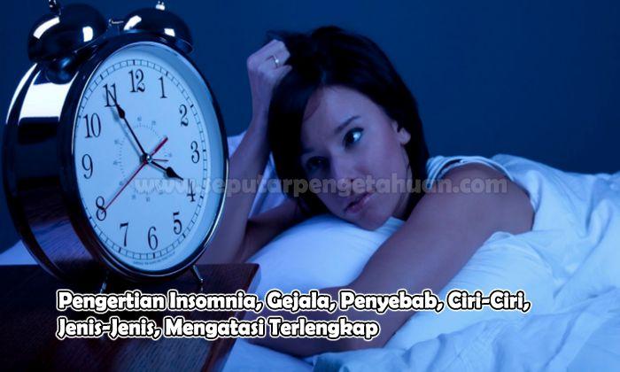 Pengertian Insomnia, Gejala, Penyebab, Ciri-Ciri, Jenis-Jenis, Mengatasi