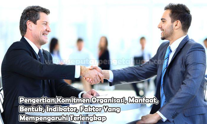 Pengertian Komitmen Organisasi, Manfaat, Bentuk, Indikator, Faktor Yang Mempengaruhi