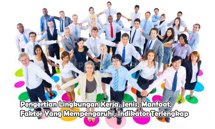 Pengertian Lingkungan Kerja, Jenis, Manfaat, Faktor Yang Mempengaruhi, Indikator