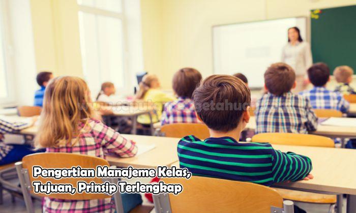 Pengertian Manajeme Kelas, Tujuan, Prinsip Terlengkap
