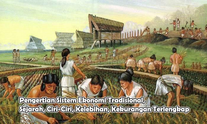 Pengertian Sistem Ekonomi Tradisional, Sejarah, Ciri-Ciri, Kelebihan, Kekurangan