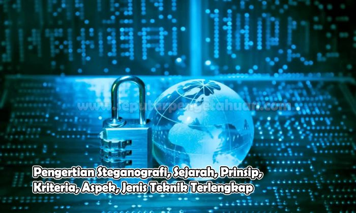 Pengertian Steganografi, Sejarah, Prinsip, Kriteria, Aspek, Jenis Teknik