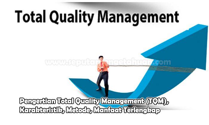 Pengertian Total Quality Management (TQM), Karakteristik, Metode, Manfaat